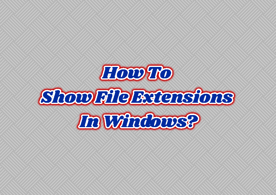 How To Show/Display File Extensions In Windows?