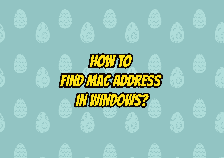 How To Find MAC Address In Windows (Windows 7, Windows 10)?