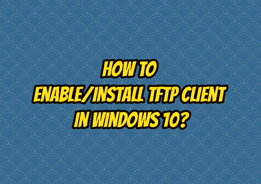 How To Enable/Install TFTP Client In Windows 10?
