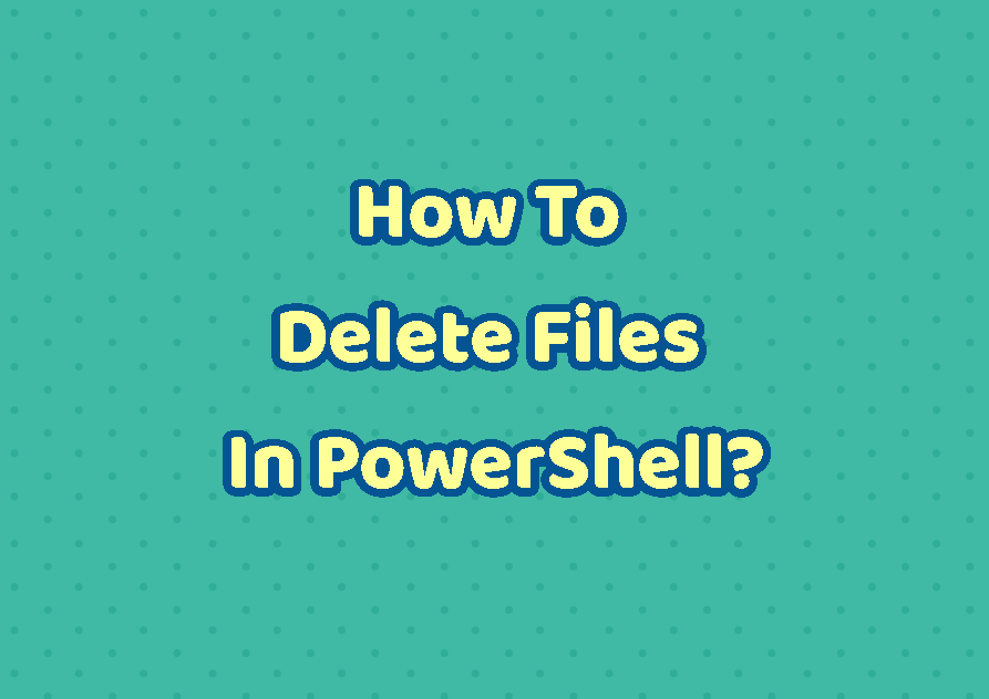 How To Delete Files In PowerShell?