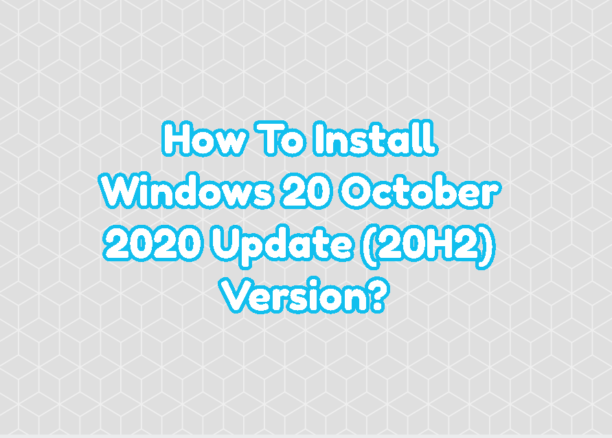 How To Install Windows 20 October 2020 Update (20H2) Version?