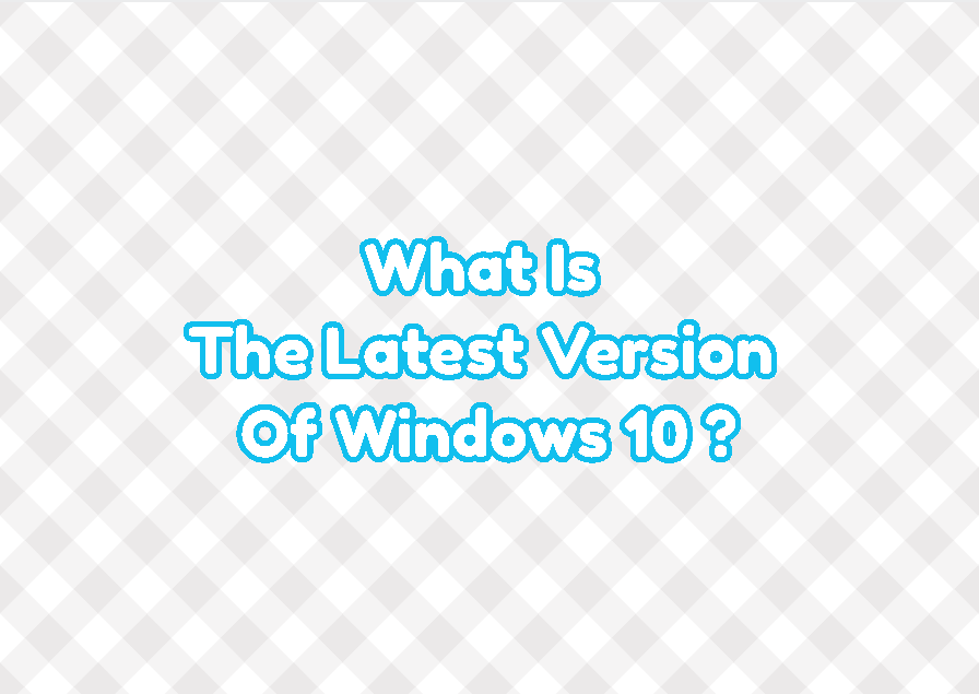 What Is The Latest Version Of Windows 10 As Today?