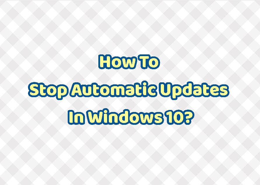 How To Stop Automatic Updates In Windows 10?