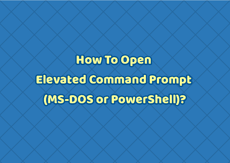 How To Open Elevated Command Prompt (MS-DOS or PowerShell)?