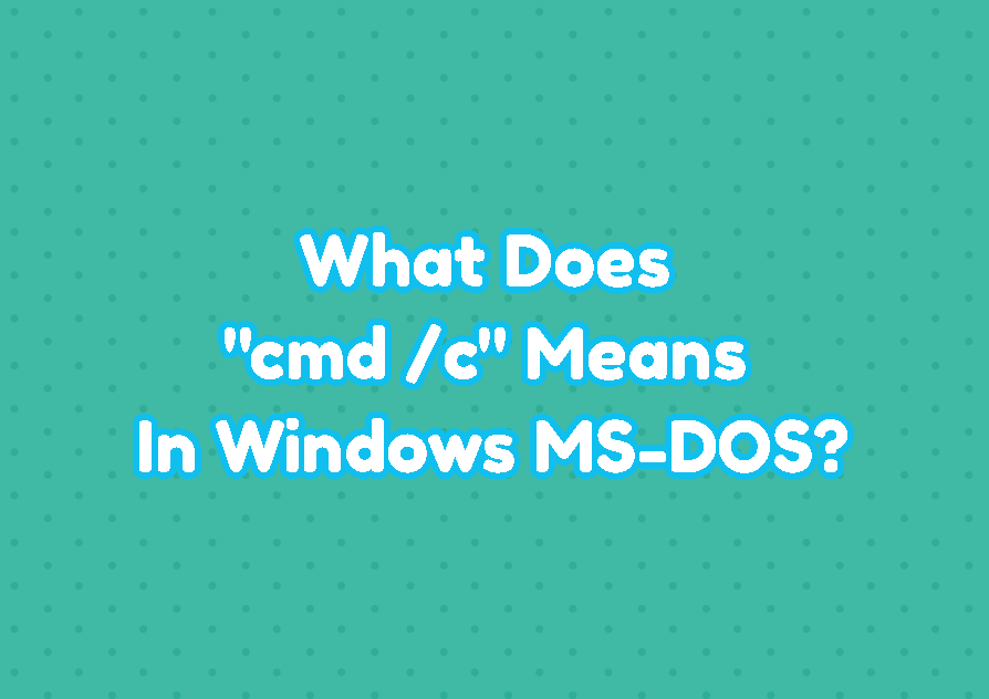 "What Does ""cmd /c"" Means In Windows MS-DOS?"