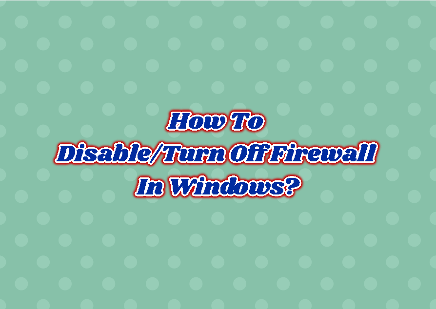 How To Disable/Turn Off Firewall In Windows?