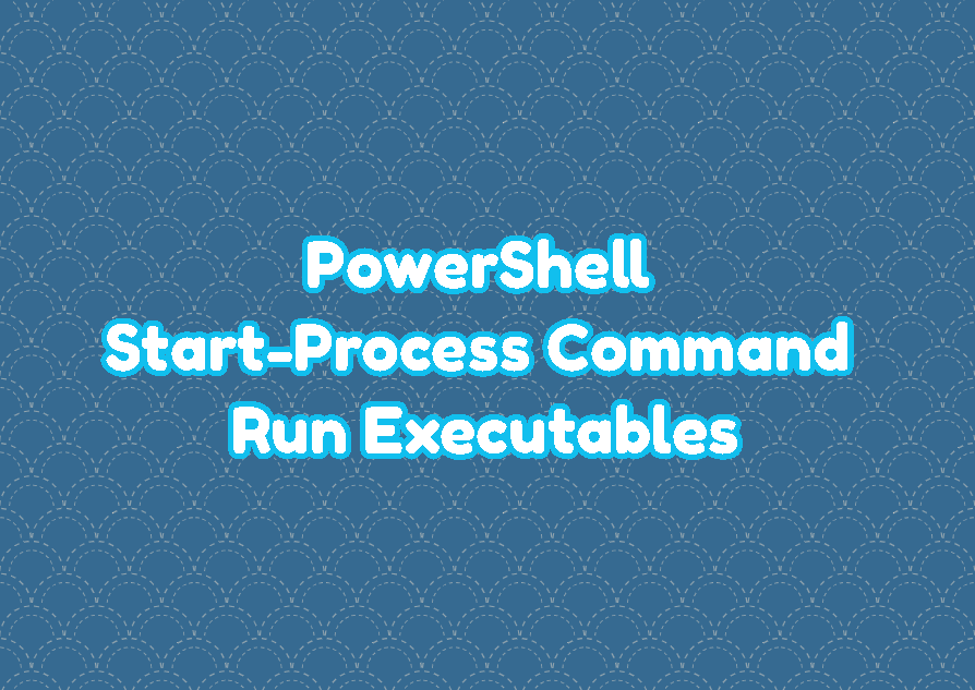 PowerShell Start-Process Command - Run Executables