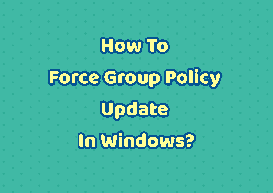 How To Force Group Policy Update In Windows?