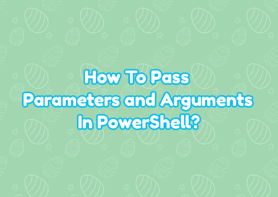 How To Pass Parameters and Arguments In PowerShell?
