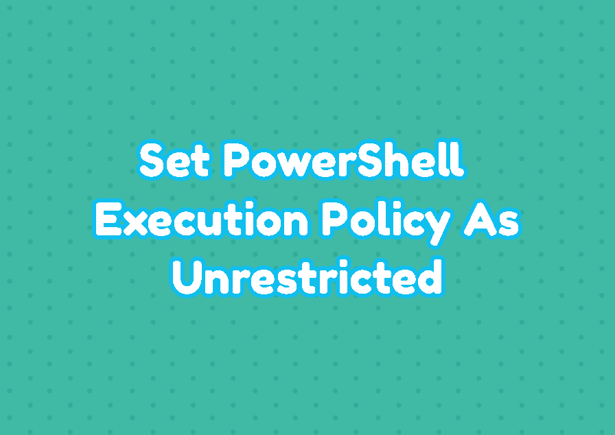 Set PowerShell Execution Policy As Unrestricted