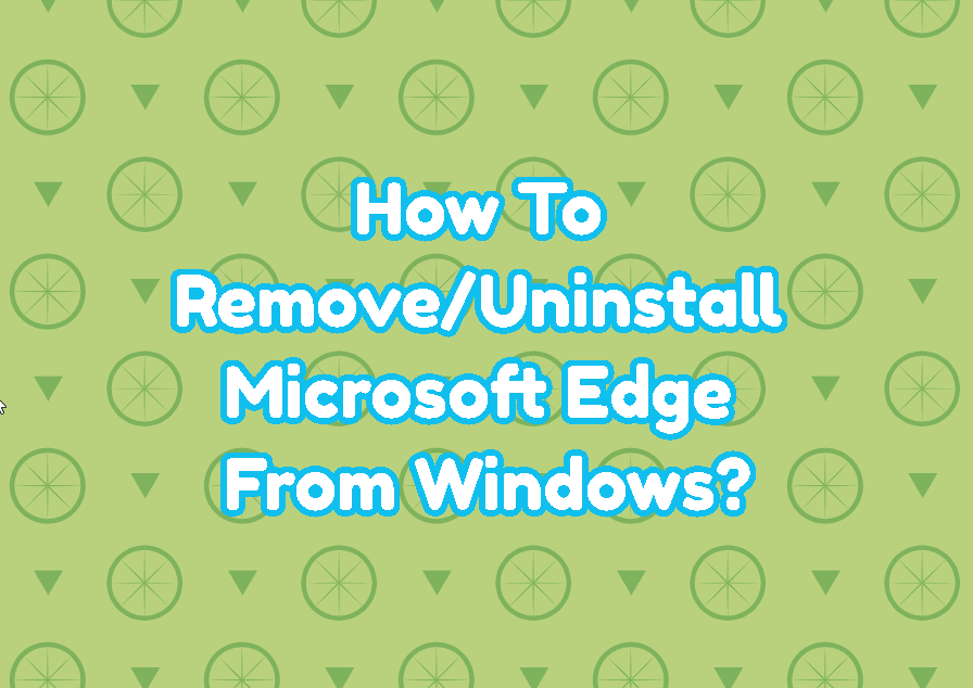 How To Remove/Uninstall Microsoft Edge From Windows?