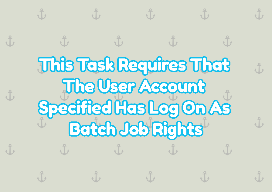 This Task Requires That The User Account Specified Has Log On As Batch Job Rights
