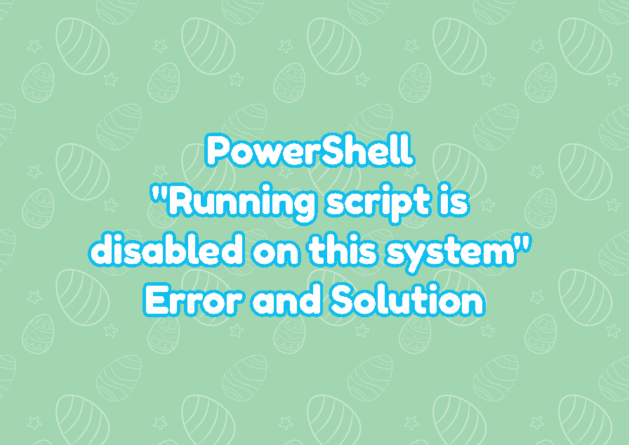 """PowerShell """"Running script is disabled on this system"""" Error and Solution"""