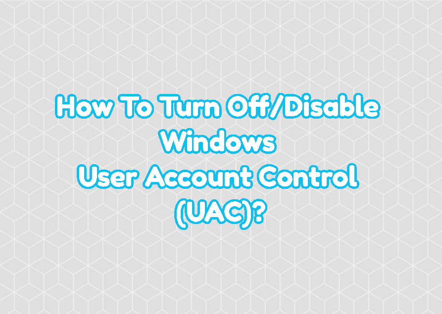 How To Turn Off/Disable Windows User Account Control (UAC)?