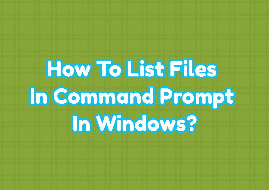 How To List Files In Command Prompt In Windows?