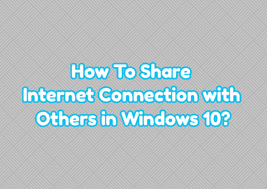 How To Share Internet Connection with Others in Windows 10?