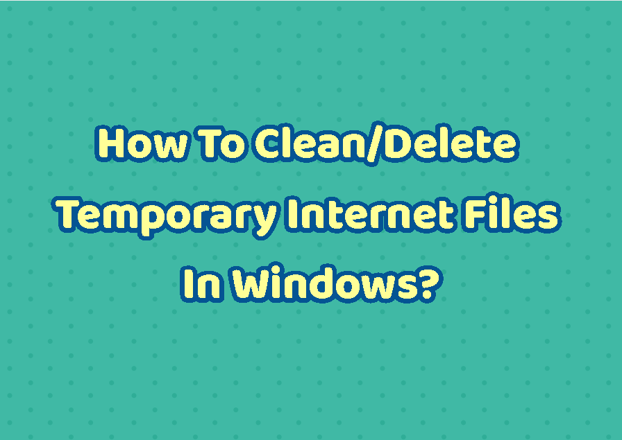 How To Clean/Delete Temporary Internet Files In Windows?