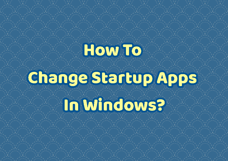 How To Change Startup Apps In Windows?
