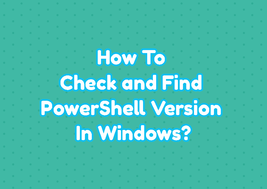 How To Check and Find PowerShell Version In Windows?